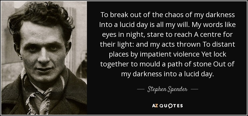 Stephen Spender Quote To Break Out Of The Chaos Of My Darkness Into