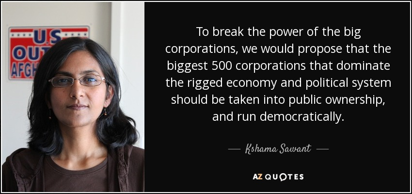 To break the power of the big corporations, we would propose that the biggest 500 corporations that dominate the rigged economy and political system should be taken into public ownership, and run democratically. - Kshama Sawant