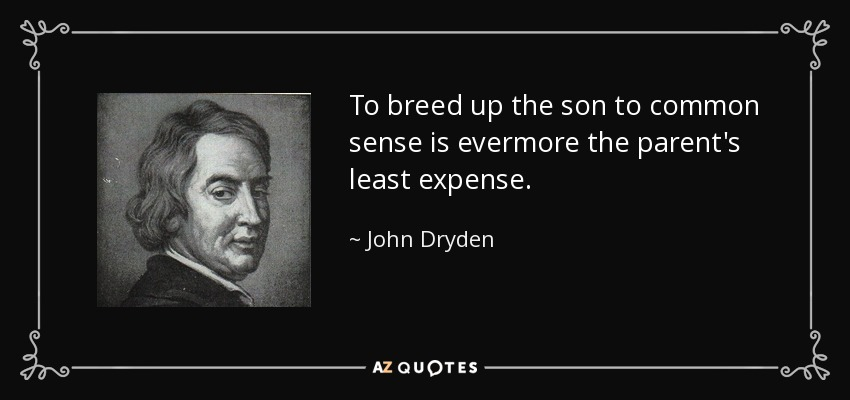 To breed up the son to common sense is evermore the parent's least expense. - John Dryden