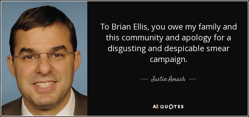 To Brian Ellis, you owe my family and this community and apology for a disgusting and despicable smear campaign. - Justin Amash