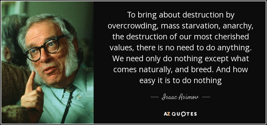 To bring about destruction by overcrowding, mass starvation, anarchy, the destruction of our most cherished values, there is no need to do anything. We need only do nothing except what comes naturally, and breed. And how easy it is to do nothing - Isaac Asimov