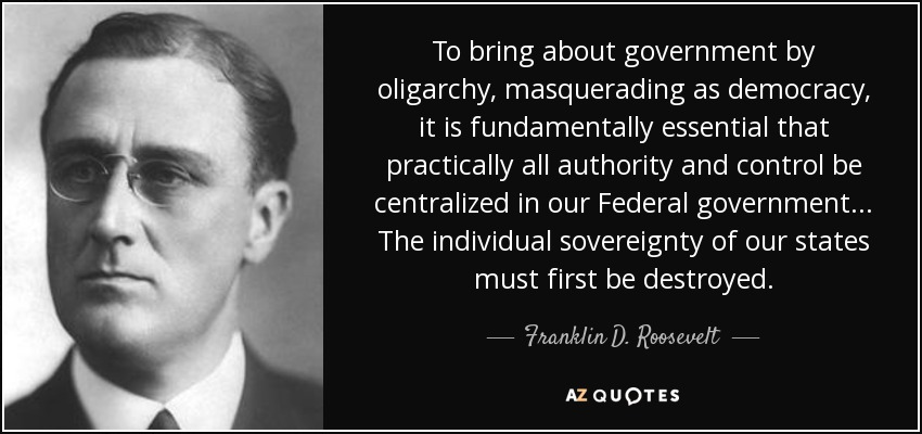 To bring about government by oligarchy, masquerading as democracy, it is fundamentally essential that practically all authority and control be centralized in our Federal government. . . The individual sovereignty of our states must first be destroyed. - Franklin D. Roosevelt