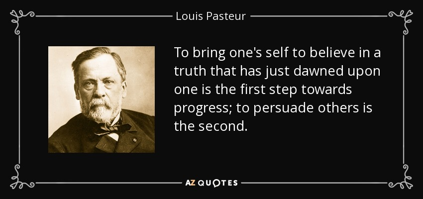 To bring one's self to believe in a truth that has just dawned upon one is the first step towards progress; to persuade others is the second. - Louis Pasteur