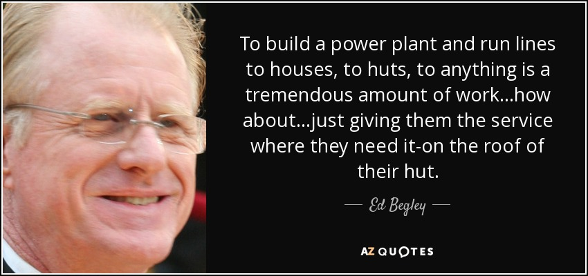 To build a power plant and run lines to houses, to huts, to anything is a tremendous amount of work...how about...just giving them the service where they need it-on the roof of their hut. - Ed Begley, Jr.