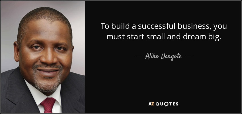 To build a successful business, you must start small and dream big. - Aliko Dangote