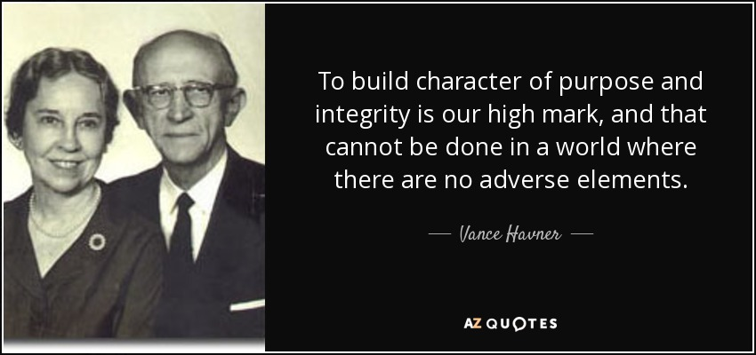To build character of purpose and integrity is our high mark, and that cannot be done in a world where there are no adverse elements. - Vance Havner
