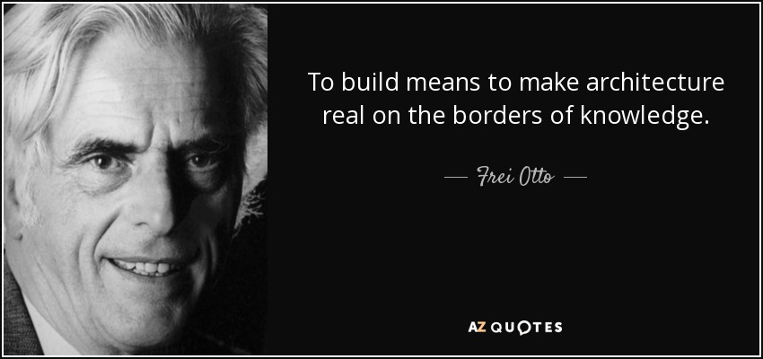 To build means to make architecture real on the borders of knowledge. - Frei Otto