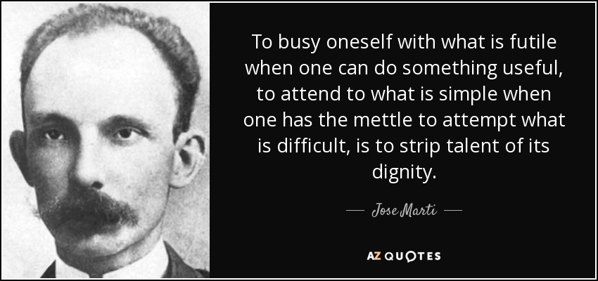 To busy oneself with what is futile when one can do something useful, to attend to what is simple when one has the mettle to attempt what is difficult, is to strip talent of its dignity. - Jose Marti