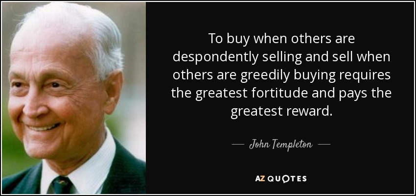 To buy when others are despondently selling and sell when others are greedily buying requires the greatest fortitude and pays the greatest reward. - John Templeton