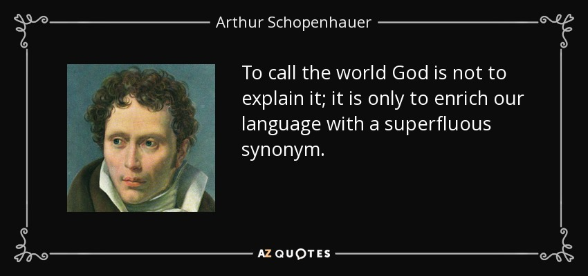 To call the world God is not to explain it; it is only to enrich our language with a superfluous synonym. - Arthur Schopenhauer