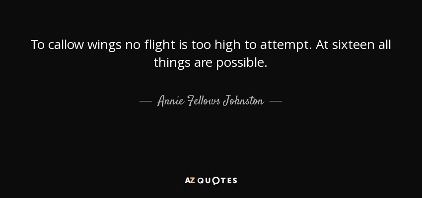 To callow wings no flight is too high to attempt. At sixteen all things are possible. - Annie Fellows Johnston