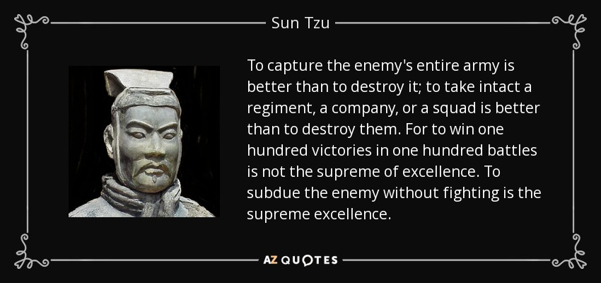 To capture the enemy's entire army is better than to destroy it; to take intact a regiment, a company, or a squad is better than to destroy them. For to win one hundred victories in one hundred battles is not the supreme of excellence. To subdue the enemy without fighting is the supreme excellence. - Sun Tzu