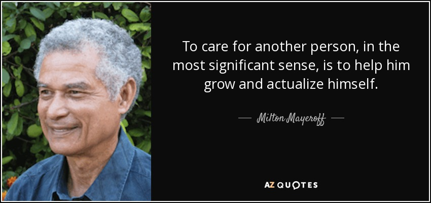 To care for another person, in the most significant sense, is to help him grow and actualize himself. - Milton Mayeroff