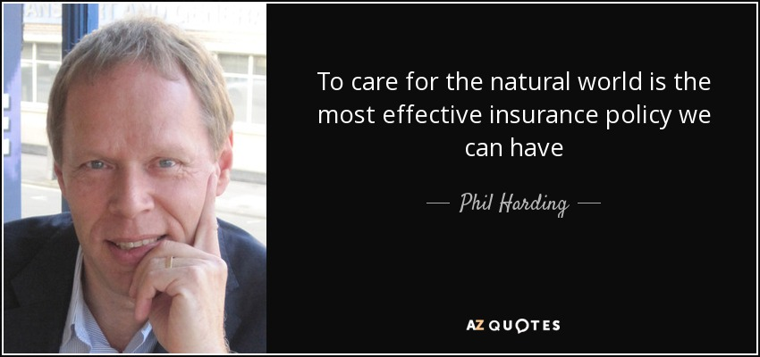 To care for the natural world is the most effective insurance policy we can have - Phil Harding
