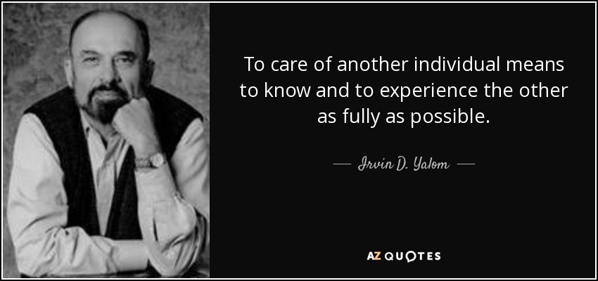To care of another individual means to know and to experience the other as fully as possible. - Irvin D. Yalom