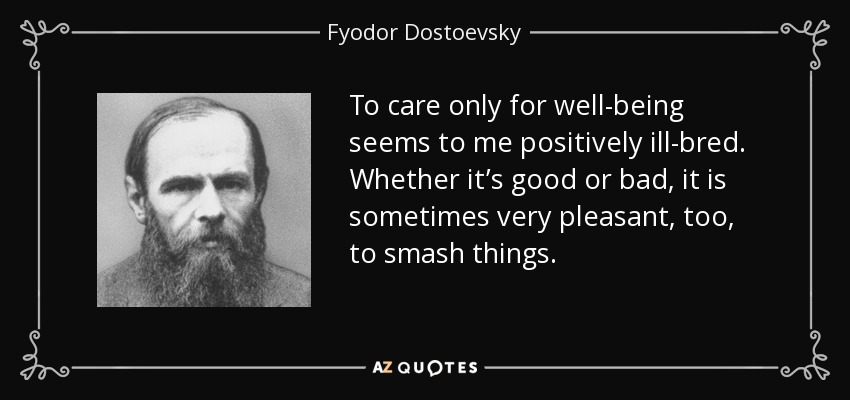 To care only for well-being seems to me positively ill-bred. Whether it's good or bad, it is sometimes very pleasant, too, to smash things. - Fyodor Dostoevsky