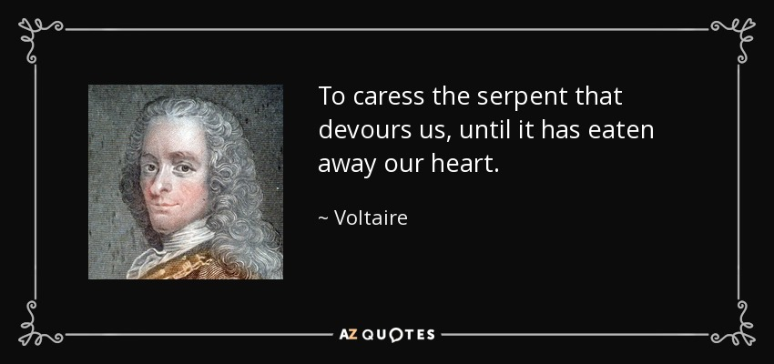 To caress the serpent that devours us, until it has eaten away our heart. - Voltaire