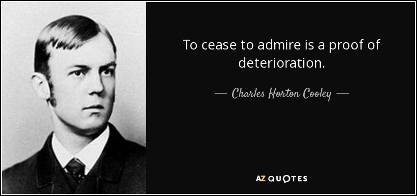 To cease to admire is a proof of deterioration. - Charles Horton Cooley
