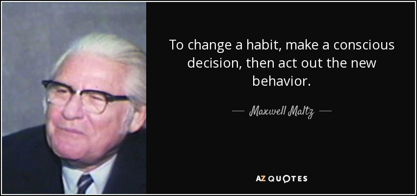 To change a habit, make a conscious decision, then act out the new behavior. - Maxwell Maltz