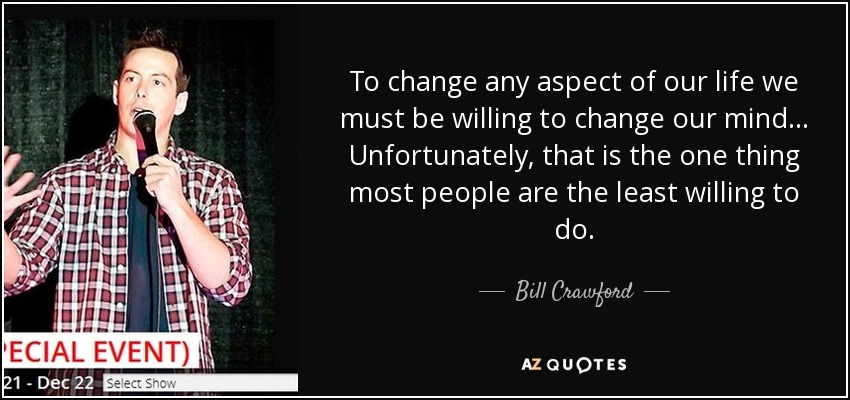 To change any aspect of our life we must be willing to change our mind... Unfortunately, that is the one thing most people are the least willing to do. - Bill Crawford