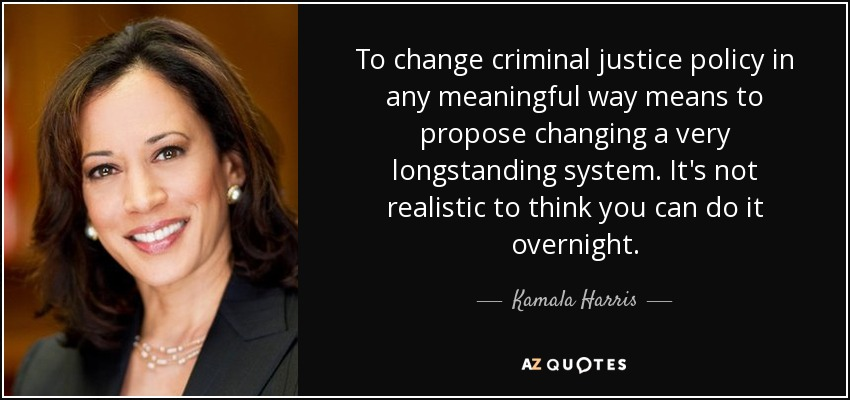 To change criminal justice policy in any meaningful way means to propose changing a very longstanding system. It's not realistic to think you can do it overnight. - Kamala Harris
