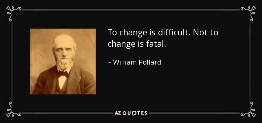 To change is difficult. Not to change is fatal. - William Pollard