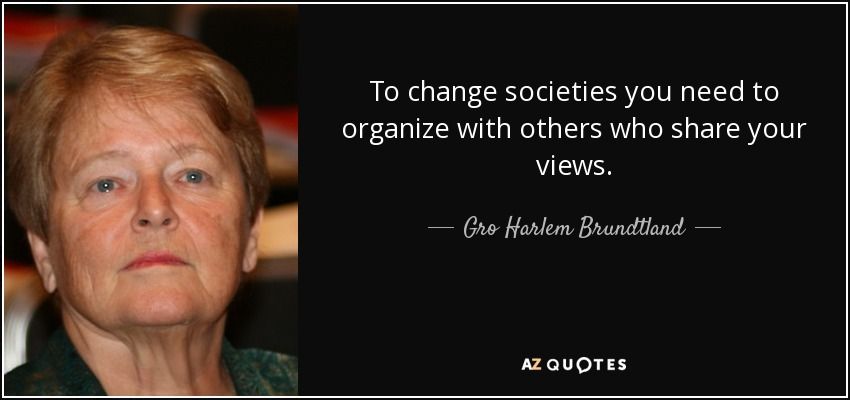 To change societies you need to organize with others who share your views. - Gro Harlem Brundtland
