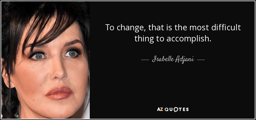 To change, that is the most difficult thing to accomplish. - Isabelle Adjani