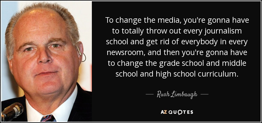 To change the media, you're gonna have to totally throw out every journalism school and get rid of everybody in every newsroom, and then you're gonna have to change the grade school and middle school and high school curriculum. - Rush Limbaugh