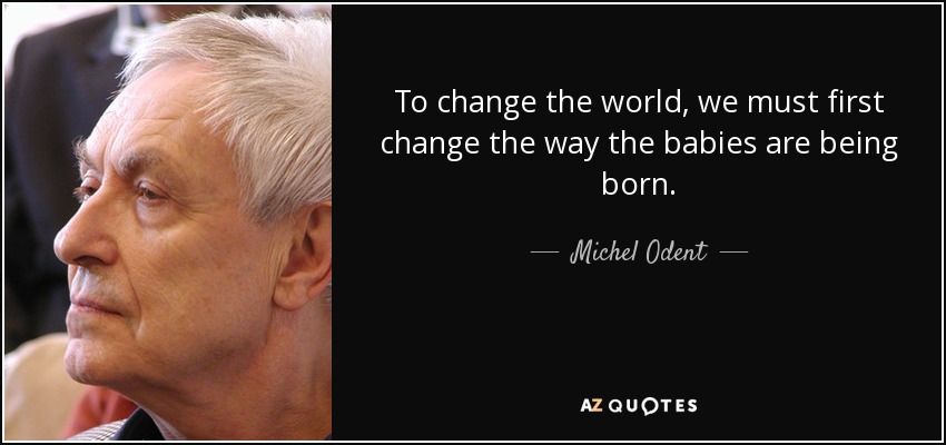 To change the world, we must first change the way the babies are being born. - Michel Odent