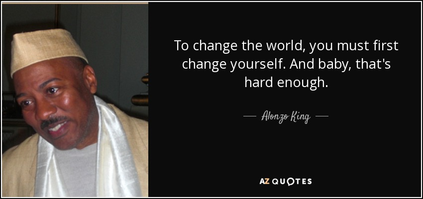 To change the world, you must first change yourself. And baby, that's hard enough. - Alonzo King