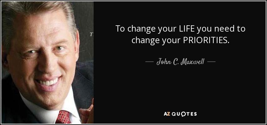 To change your LIFE you need to change your PRIORITIES. - John C. Maxwell