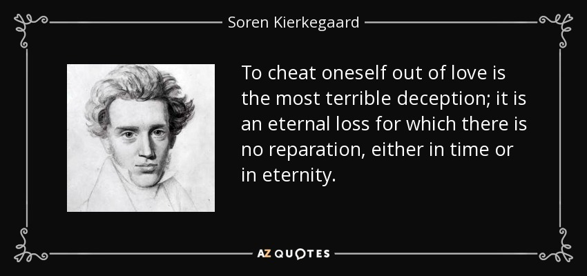 To cheat oneself out of love is the most terrible deception; it is an eternal loss for which there is no reparation, either in time or in eternity. - Soren Kierkegaard