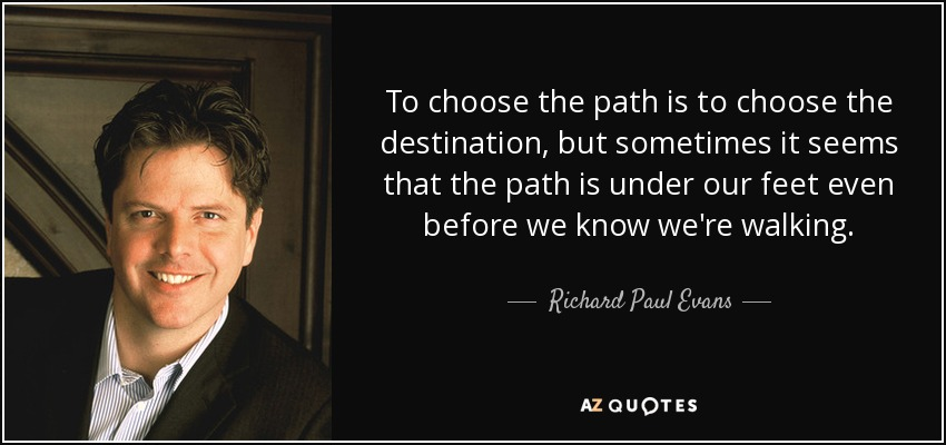 To choose the path is to choose the destination, but sometimes it seems that the path is under our feet even before we know we're walking. - Richard Paul Evans