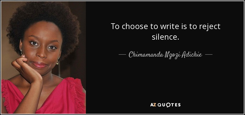 To choose to write is to reject silence. - Chimamanda Ngozi Adichie