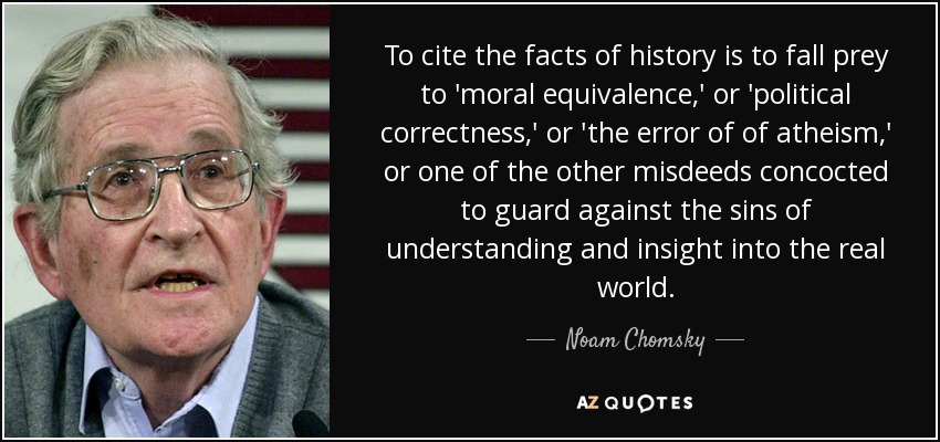 To cite the facts of history is to fall prey to 'moral equivalence,' or 'political correctness,' or 'the error of of atheism,' or one of the other misdeeds concocted to guard against the sins of understanding and insight into the real world. - Noam Chomsky