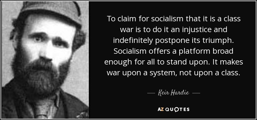 To claim for socialism that it is a class war is to do it an injustice and indefinitely postpone its triumph. Socialism offers a platform broad enough for all to stand upon. It makes war upon a system, not upon a class. - Keir Hardie