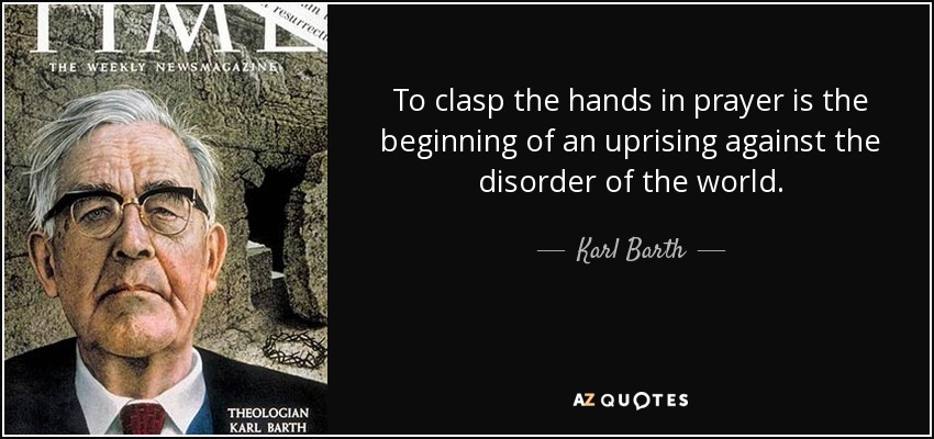 To clasp the hands in prayer is the beginning of an uprising against the disorder of the world. - Karl Barth