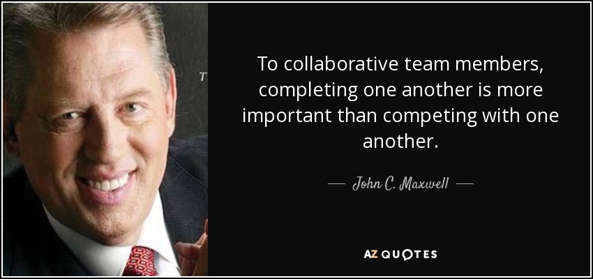 To collaborative team members, completing one another is more important than competing with one another. - John C. Maxwell