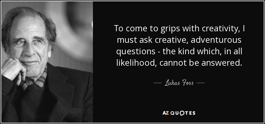 To come to grips with creativity, I must ask creative, adventurous questions - the kind which, in all likelihood, cannot be answered. - Lukas Foss