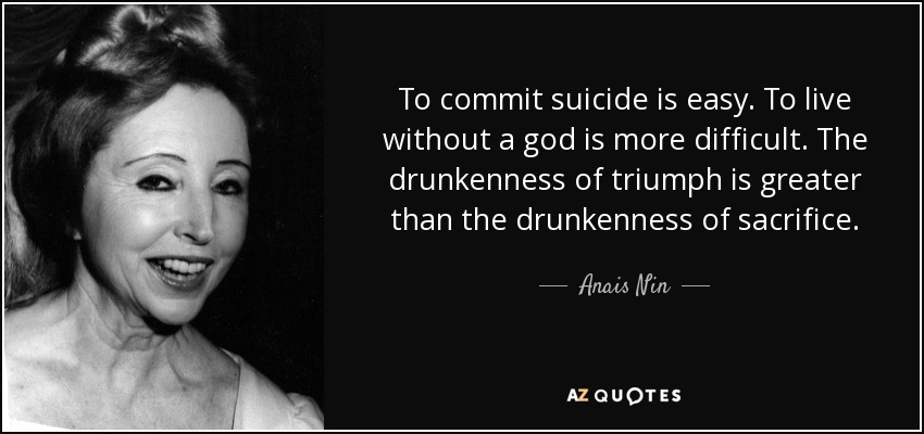 To commit suicide is easy. To live without a god is more difficult. The drunkenness of triumph is greater than the drunkenness of sacrifice. - Anais Nin