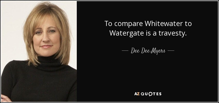 To compare Whitewater to Watergate is a travesty. - Dee Dee Myers
