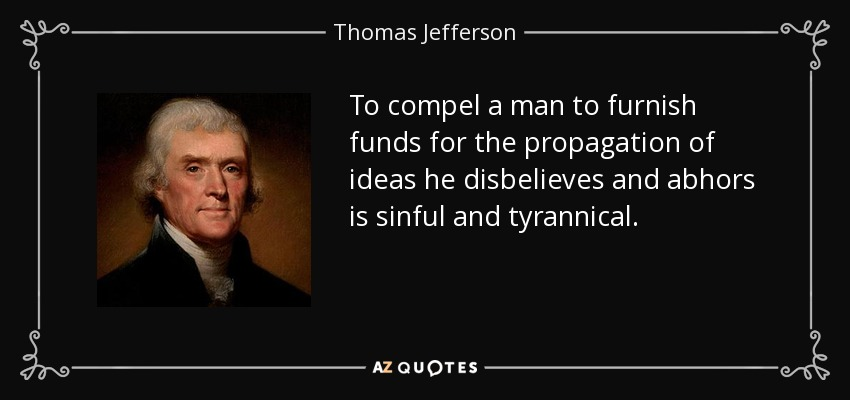 To compel a man to furnish funds for the propagation of ideas he disbelieves and abhors is sinful and tyrannical. - Thomas Jefferson