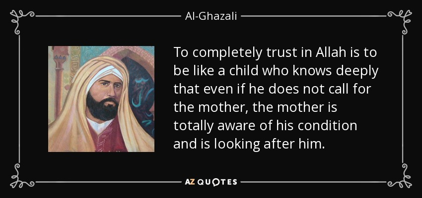 To completely trust in Allah is to be like a child who knows deeply that even if he does not call for the mother, the mother is totally aware of his condition and is looking after him. - Al-Ghazali
