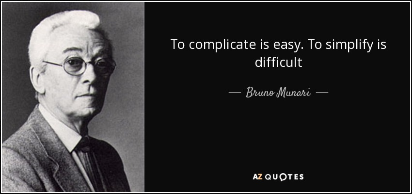 To complicate is easy. To simplify is difficult - Bruno Munari