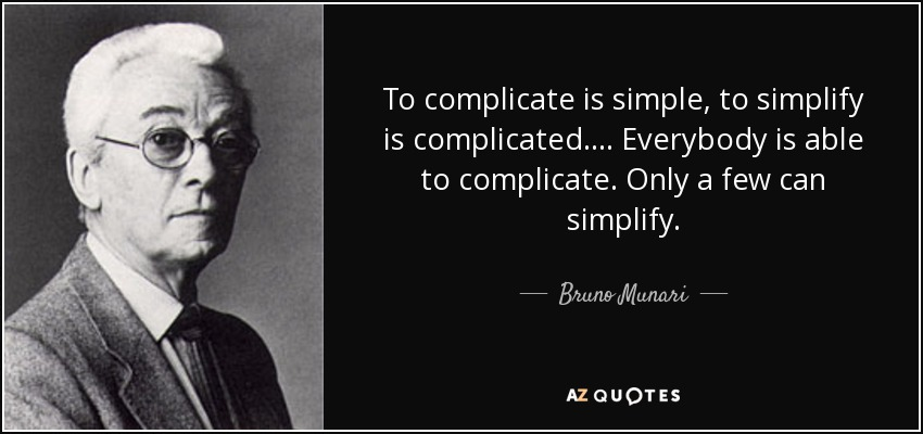 To complicate is simple, to simplify is complicated. ... Everybody is able to complicate. Only a few can simplify. - Bruno Munari