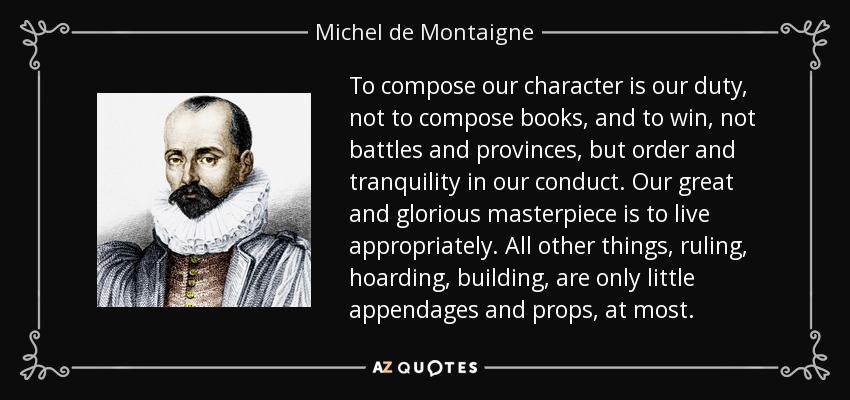 To compose our character is our duty, not to compose books, and to win, not battles and provinces, but order and tranquility in our conduct. Our great and glorious masterpiece is to live appropriately. All other things, ruling, hoarding, building, are only little appendages and props, at most. - Michel de Montaigne