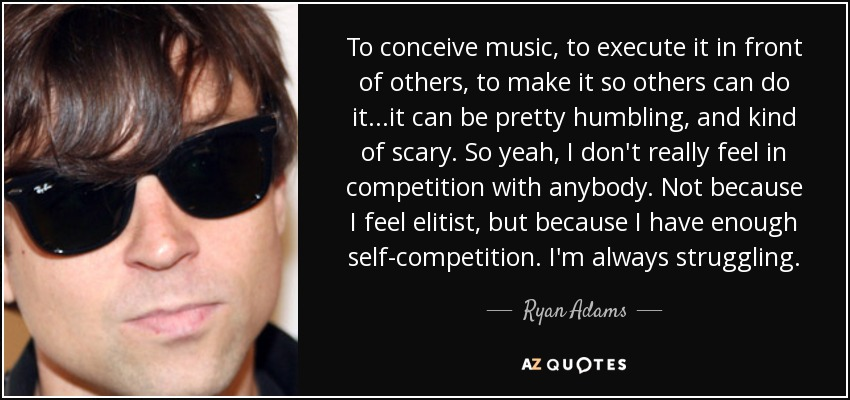 To conceive music, to execute it in front of others, to make it so others can do it...it can be pretty humbling, and kind of scary. So yeah, I don't really feel in competition with anybody. Not because I feel elitist, but because I have enough self-competition. I'm always struggling. - Ryan Adams