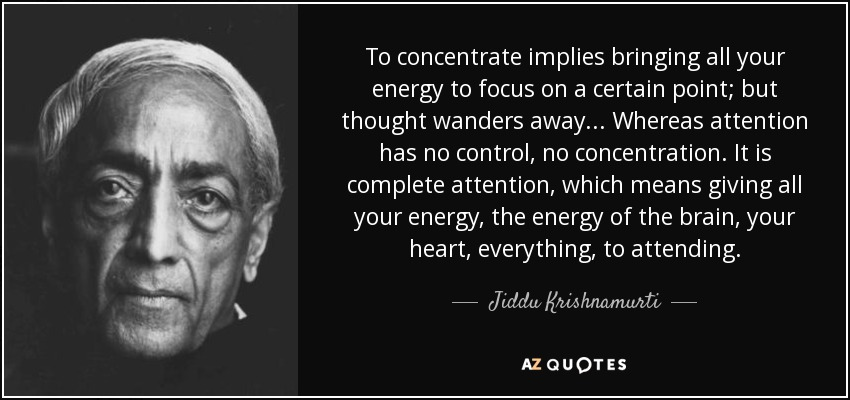 To concentrate implies bringing all your energy to focus on a certain point; but thought wanders away... Whereas attention has no control, no concentration. It is complete attention, which means giving all your energy, the energy of the brain, your heart, everything, to attending. - Jiddu Krishnamurti