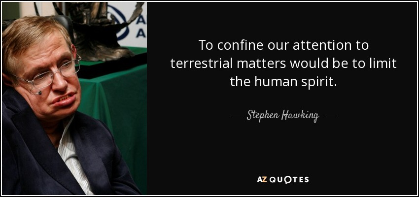 To confine our attention to terrestrial matters would be to limit the human spirit. - Stephen Hawking